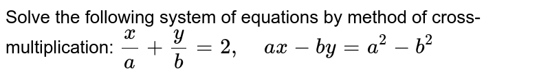 Solve the following   system of equations by method of cross-multiplication: `x/a+y/b=2,\ \ \ \ a x-b y=a^2-b^2`
