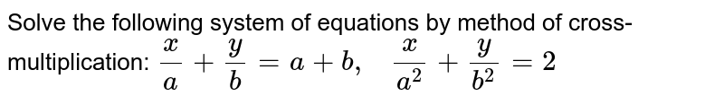 Solve the following   system of equations by method of cross-multiplication: `x/a+y/b=a+b ,\ \ \ x/(a^2)+y/(b^2)=2`