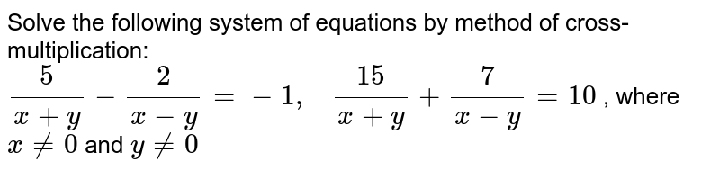 Solve the following   system of equations by method of cross-multiplication: `5/(x+y)-2/(x-y)=-1,\ \ \ (15)/(x+y)+7/(x-y)=10` , where `x!=0` and `y!=0`