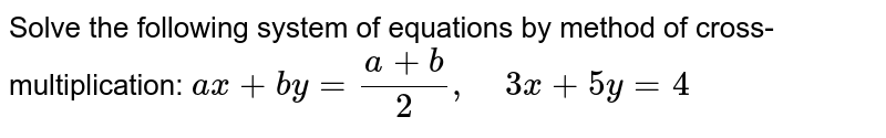 Solve the following   system of equations by method of cross-multiplication: `a x+b y=(a+b)/2,\ \ \ \ 3x+5y=4`
