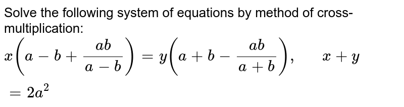 Solve the following   system of equations by method of cross-multiplication:  `x(a-b+(a b)/(a-b))=y(a+b-(a b)/(a+b)),\ \ \ \ \ \ x+y=2a^2`
