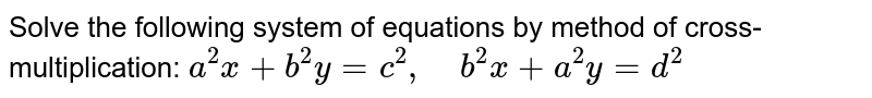 Solve the following   system of equations by method of cross-multiplication: `a^2x+b^2y=c^2,\ \ \ \ b^2x+a^2y=d^2`
