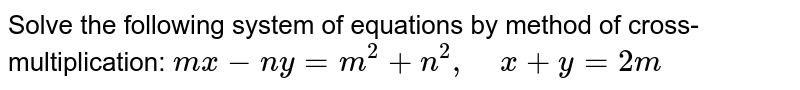 Solve the following   system of equations by method of cross-multiplication: `m x-n y=m^2+n^2,\ \ \ \ x+y=2m`