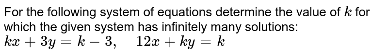 For the following   system of equations determine the value of `k` for which the given   system has infinitely many solutions: `k x+3y=k-3,\ \ \ \ 12 x+k y=k`