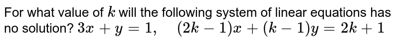 For what value of `k` will the following   system of linear equations has no solution?    `3x+y=1,\ \ \ \ (2k-1)x+(k-1)y=2k+1`
