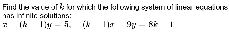 Find the value of `k` for which the following   system of linear equations has infinite solutions:  `x+(k+1)y=5,\ \ \ \ (k+1)x+9y=8k-1`