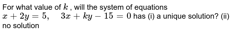 For what value of `k` , will the system of   equations `x+2y=5,\ \ \ \ 3x+k y-15=0` has (i) a unique   solution? (ii) no solution