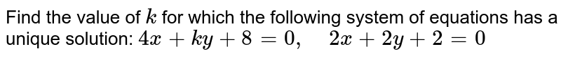 Find the value of `k` for which the following   system of equations has a unique solution:   `4x+k y+8=0,\ \ \ \ 2x+2y+2=0`