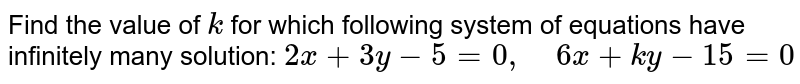 Find the value of `k` for which following   system of equations have infinitely many solution: `2x+3y-5=0,\ \ \ \ 6x+k y-15=0`