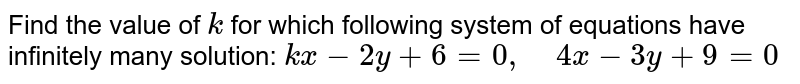 Find the value of `k` for which following   system of equations have infinitely many solution: `k x-2y+6=0,\ \ \ \ 4x-3y+9=0`