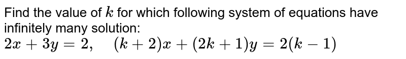 Find the value of `k` for which following   system of equations have infinitely many solution:  `2x+3y=2,\ \ \ \ (k+2)x+(2k+1)y=2(k-1)`