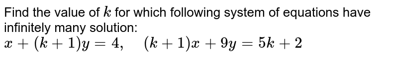 Find the value of `k` for which following   system of equations have infinitely many solution: `x+(k+1)y=4,\ \ \ \ (k+1)x+9y=5k+2`
