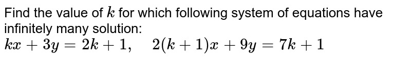 Find the value of `k` for which following   system of equations have infinitely many solution:  `k x+3y=2k+1,\ \ \ \ 2(k+1)x+9y=7k+1`