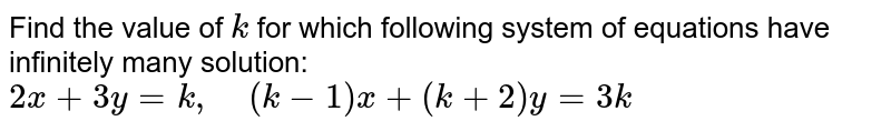 Find the value of `k` for which following   system of equations have infinitely many solution:  `2x+3y=k ,\ \ \ \ (k-1)x+(k+2)y=3k`