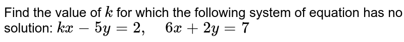 Find the value of `k` for which the following   system of equation has no solution: `k x-5y=2,\ \ \ \ 6x+2y=7`