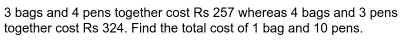 3 bags and 4 pens together   cost Rs 257 whereas 4 bags and 3 pens together cost Rs 324. Find the total   cost of 1 bag and 10 pens.