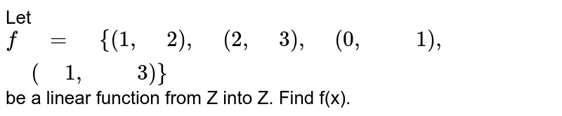 """Let   `f"""" """"="""" """"{(1,"""" """"2),"""" """"(2,"""" """"3),"""" """"(0,"""" """""""" """"1),"""" """"("""" """"1,"""" """""""" """"3)}` be a   linear function from Z into Z. Find f(x)."""