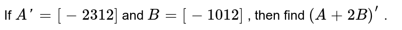 If `Aprime=[-2 3 1 2]` and `B=[-1 0 1 2]` , then find `(A+2B)^(prime)` .