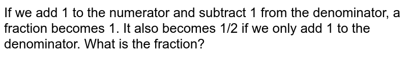 If we add 1 to the   numerator and subtract 1 from the denominator, a fraction becomes 1. It also   becomes 1/2 if we only add 1 to the denominator. What is the fraction?