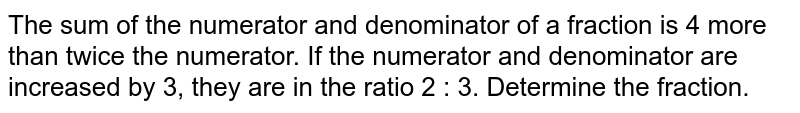 The sum of the   numerator and denominator of a fraction is 4 more than twice the numerator.   If the numerator and denominator are increased by 3, they are in the ratio 2   : 3. Determine the fraction.
