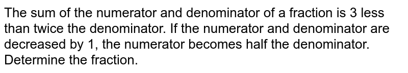 The sum of the   numerator and denominator of a fraction is 3 less than twice the denominator.   If the numerator and denominator are decreased by 1, the numerator becomes   half the denominator. Determine the fraction.