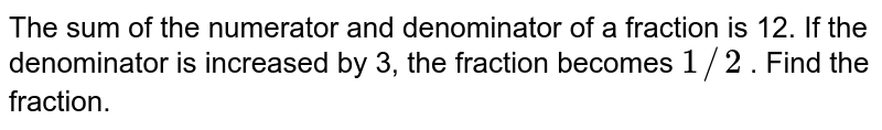 The sum of the   numerator and denominator of a fraction is 12. If the denominator is   increased by 3, the fraction becomes `1//2` . Find the fraction.