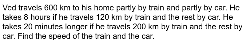 Ved travels 600 km to   his home partly by train and partly by car. He takes 8 hours if he travels   120 km by train and the rest by car. He takes 20 minutes longer if he travels   200 km by train and the rest by car. Find the speed of the train and the car.