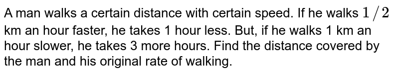 A man walks a certain   distance with certain speed. If he walks `1//2` km an hour faster, he   takes 1 hour less. But, if he walks 1 km an hour slower, he takes 3 more   hours. Find the distance covered by the man and his original rate of walking.