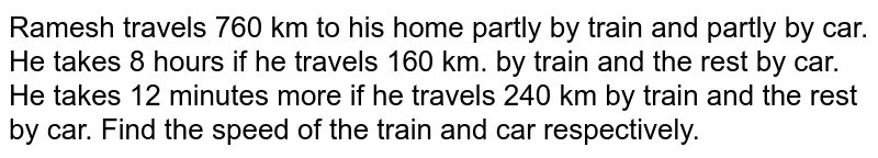 Ramesh travels 760 km   to his home partly by train and partly by car. He takes 8 hours if he travels   160 km. by train and the rest by car. He takes 12 minutes more if he travels   240 km by train and the rest by car. Find the speed of the train and car   respectively.