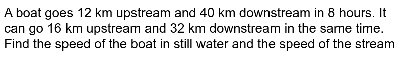A boat goes 12 km   upstream and 40 km downstream in 8 hours. It can go 16 km upstream and 32 km   downstream in the same time. Find the speed of the boat in still water and   the speed of the stream