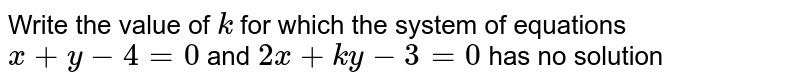 Write the value of `k` for which the system of   equations `x+y-4=0` and `2x+k y-3=0` has no solution