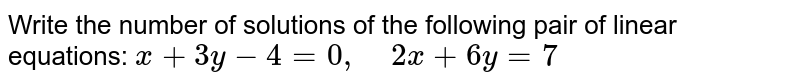 Write the number of   solutions of the following pair of linear equations: `x+3y-4=0,\ \ \ \ 2x+6y=7`