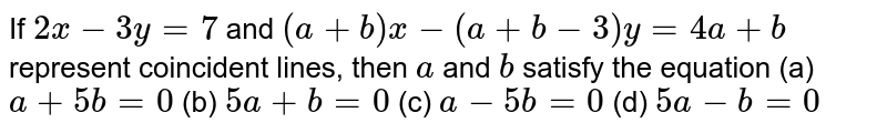 If `2x-3y=7` and `(a+b)x-(a+b-3)y=4a+b` represent coincident   lines, then `a` and `b` satisfy the equation (a)`a+5b=0` (b) `5a+b=0` (c) `a-5b=0` (d) `5a-b=0`