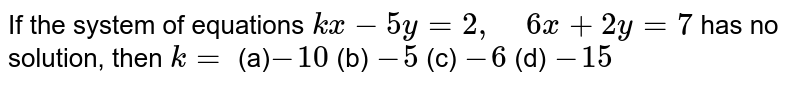 If the system of   equations `k x-5y=2,\ \ \ \ 6x+2y=7` has no solution, then `k=`  (a)`-10` (b) `-5` (c) `-6` (d) `-15`