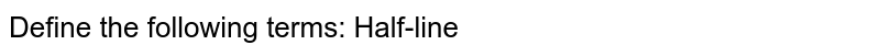 Define the following   terms: Half-line