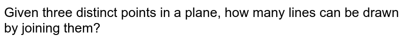 Given three distinct   points in a plane, how many lines can be drawn by joining them?