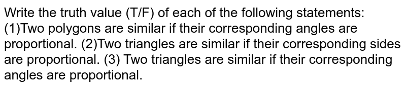 Write the   truth value (T/F) of each of the following statements: (1)Two   polygons are similar if their corresponding angles are proportional. (2)Two   triangles are similar if their corresponding sides are proportional. (3) Two triangles   are similar if their corresponding angles are proportional.