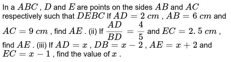 In a ` A B C` , `D` and `E` are points   on the sides `A B` and `A C` respectively   such that `D E  B C`  If `A D=2\ c m` , `A B=6\ c m` and `A C=9\ c m` , find `A E` . (ii) If `(A D)/(B D)=4/5` and `E C=2. 5\ c m` , find `A E` . (iii) If `A D=x` , `D B=x-2` , `A E=x+2` and `E C=x-1` , find the   value of `x` .