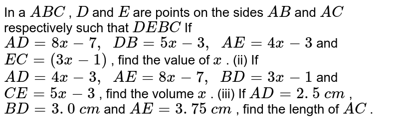 In a ` A B C` , `D` and `E` are points   on the sides `A B` and `A C` respectively   such that `D E  B C`  If `A D=8x-7,\ \ D B=5x-3,\ \ A E=4x-3` and `E C=(3x-1)` , find the   value of `x` . (ii) If `A D=4x-3,\ \ A E=8x-7,\ \ B D=3x-1` and `C E=5x-3` , find the   volume `x` . (iii) If `A D=2. 5\ c m` , `B D=3. 0\ c m` and `A E=3. 75\ c m` , find the   length of `A C` .