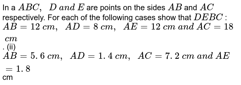In a ` A B C ,\ \ D\ a n d\ E` are points   on the sides `A B` and `A C` respectively.   For each of the following cases show that `D E  B C` : `A B=12\ c m ,\ \ A D=8\ c m ,\ \ A E=12\ c m\ a n d\ A C=18\ c m` . (ii) `A B=5. 6\ c m ,\ \ A D=1. 4\ c m ,\ \ A C=7. 2\ c m\ a n d\ A E=1. 8` cm
