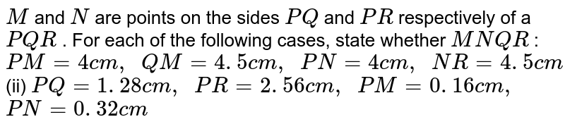 `M` and `N` are points   on the sides `P Q` and `P R` respectively   of a ` P Q R` . For each   of the following cases, state whether `M N  Q R` : `P M=4c m ,\ \ Q M=4. 5 c m ,\ \ P N=4c m ,\ \ N R=4. 5 c m`  (ii) `P Q=1. 28 c m ,\ \ P R=2. 56 c m ,\ \ P M=0. 16 c m ,` `P N=0. 32 c m`