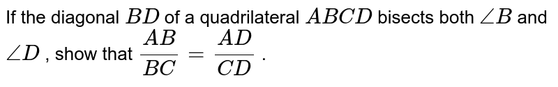 If the   diagonal `B D` of a   quadrilateral `A B C D` bisects   both `/_B` and `/_D` , show that   `(A B)/(B C)=(A D)/(C D)` .