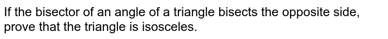 If the   bisector of an angle of a triangle bisects the opposite side, prove that the   triangle is isosceles.