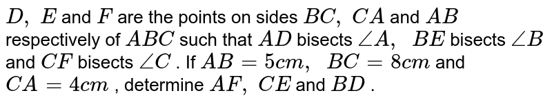 `D ,\ E` and `F` are the   points on sides `B C ,\ C A` and `A B` respectively   of ` A B C` such that `A D` bisects `/_A ,\ \ B E` bisects `/_B` and `C F` bisects `/_C` . If `A B=5c m ,\ \ B C=8c m` and `C A=4c m` , determine   `A F ,\ C E` and `B D` .