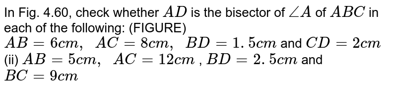 In Fig.   4.60, check whether `A D` is the   bisector of `/_A` of ` A B C` in each of   the following: (FIGURE) `A B=6c m ,\ \ A C=8c m ,\ \ B D=1. 5 c m` and `C D=2c m`  (ii) `A B=5c m ,\ \ A C=12 c m` , `B D=2. 5 c m` and `B C=9c m`