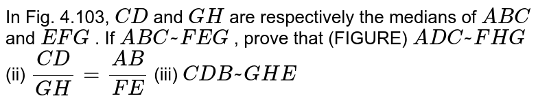 In Fig.   4.103, `C D` and `G H` are   respectively the medians of ` A B C` and ` E F G` . If ` A B C ~  F E G` , prove   that (FIGURE) ` A D C ~  F H G` (ii) `(C D)/(G H)=(A B)/(F E)` (iii) ` C D B ~  G H E`