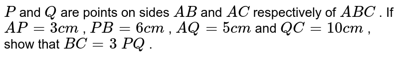 `P` and `Q` are points   on sides `A B` and `A C` respectively   of ` A B C` . If `A P=3c m` , `P B=6c m` , `A Q=5c m` and `Q C=10 c m` , show that   `B C=3\ P Q` .
