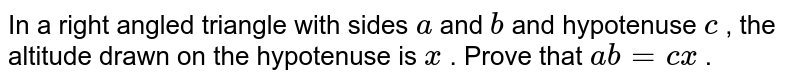 In a right   angled triangle with sides `a` and `b` and   hypotenuse `c` , the   altitude drawn on the hypotenuse is `x` . Prove   that `a b=c x` .