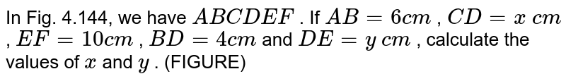 In Fig.   4.144, we have `A B  C D  E F` . If `A B=6c m` , `C D=x\ c m` , `E F=10 c m` , `B D=4c m` and `D E=y\ c m` , calculate   the values of `x` and `y` . (FIGURE)