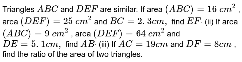 Triangles `A B C` and `D E F` are   similar. If area `( A B C)=16\ c m^2` , area `( D E F)=25\ c m^2` and `B C=2. 3 c m ,` find `E Fdot`  (ii) If   area `( A B C)=9\ c m^2` , area `( D E F)=64\ c m^2` and `D E=5. 1 c m ,` find `A Bdot`  (iii) If `A C=19 c m` and `D F=8c m` , find the   ratio of the area of two triangles.